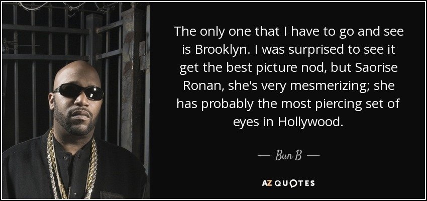 The only one that I have to go and see is Brooklyn. I was surprised to see it get the best picture nod, but Saorise Ronan, she's very mesmerizing; she has probably the most piercing set of eyes in Hollywood. - Bun B