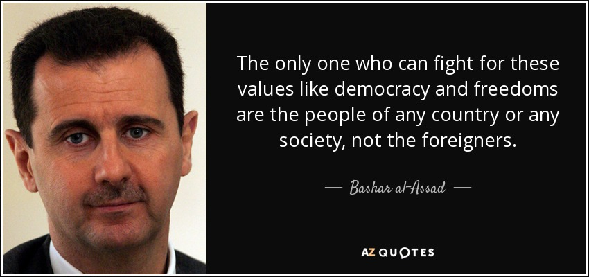 The only one who can fight for these values like democracy and freedoms are the people of any country or any society, not the foreigners. - Bashar al-Assad