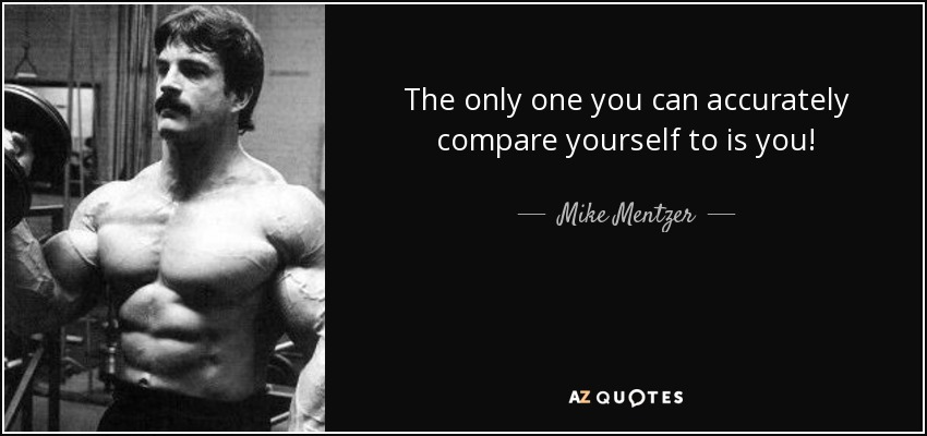 The only one you can accurately compare yourself to is you! - Mike Mentzer