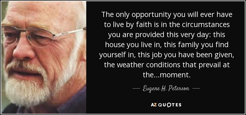 The only opportunity you will ever have to live by faith is in the circumstances you are provided this very day: this house you live in, this family you find yourself in, this job you have been given, the weather conditions that prevail at the ...moment. - Eugene H. Peterson