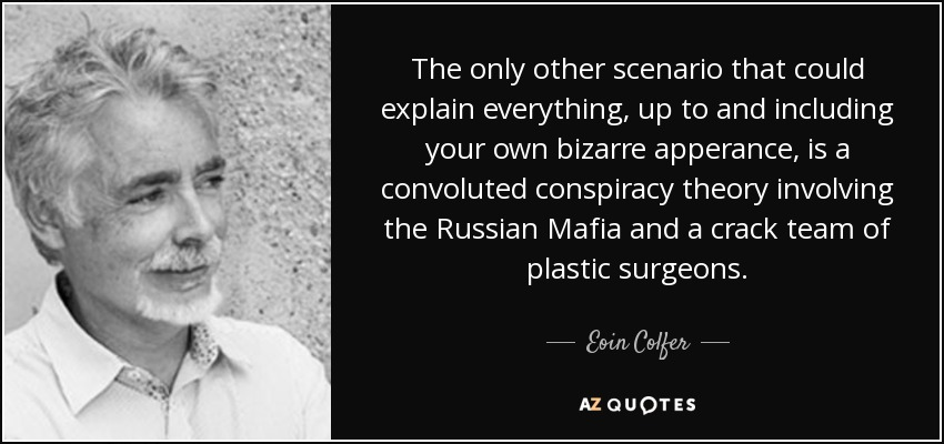 The only other scenario that could explain everything, up to and including your own bizarre apperance, is a convoluted conspiracy theory involving the Russian Mafia and a crack team of plastic surgeons. - Eoin Colfer
