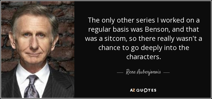 The only other series I worked on a regular basis was Benson, and that was a sitcom, so there really wasn't a chance to go deeply into the characters. - Rene Auberjonois