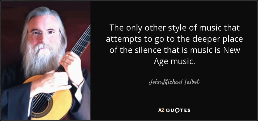 The only other style of music that attempts to go to the deeper place of the silence that is music is New Age music. - John Michael Talbot