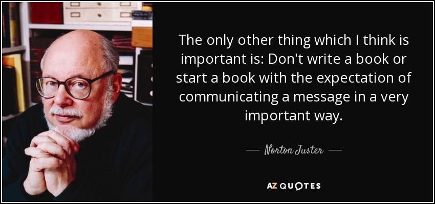 The only other thing which I think is important is: Don't write a book or start a book with the expectation of communicating a message in a very important way. - Norton Juster