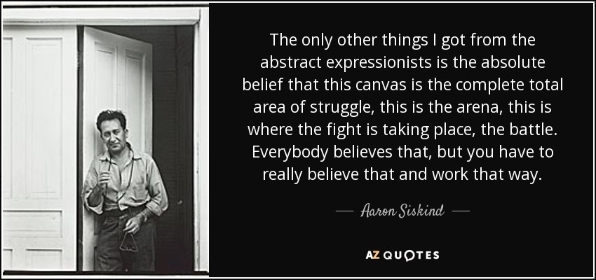 The only other things I got from the abstract expressionists is the absolute belief that this canvas is the complete total area of struggle, this is the arena, this is where the fight is taking place, the battle. Everybody believes that, but you have to really believe that and work that way. - Aaron Siskind