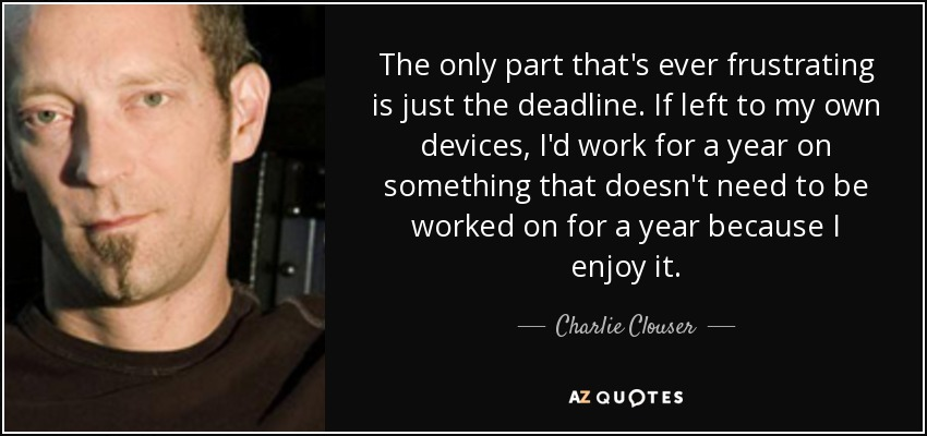 The only part that's ever frustrating is just the deadline. If left to my own devices, I'd work for a year on something that doesn't need to be worked on for a year because I enjoy it. - Charlie Clouser