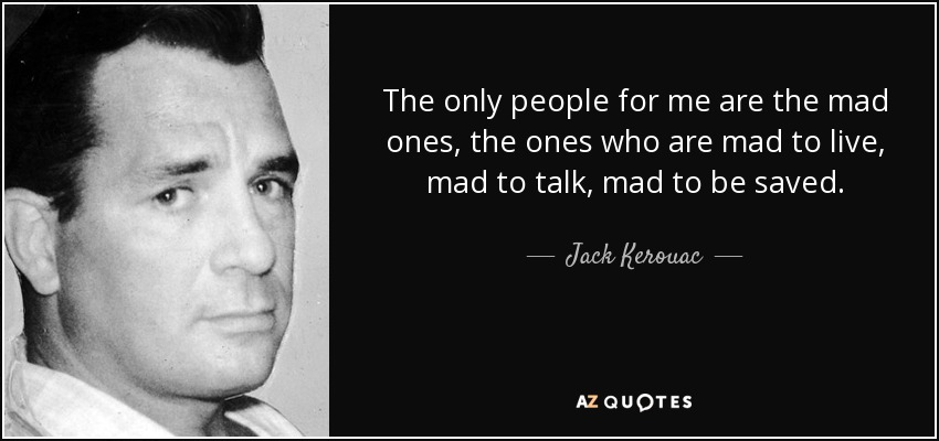 The only people for me are the mad ones, the ones who are mad to live, mad to talk, mad to be saved. - Jack Kerouac