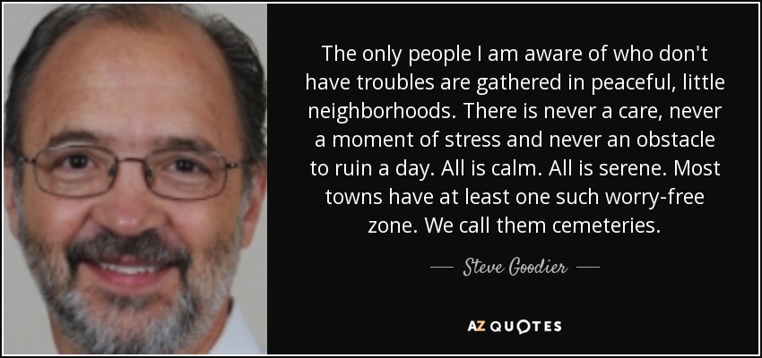 The only people I am aware of who don't have troubles are gathered in peaceful, little neighborhoods. There is never a care, never a moment of stress and never an obstacle to ruin a day. All is calm. All is serene. Most towns have at least one such worry-free zone. We call them cemeteries. - Steve Goodier