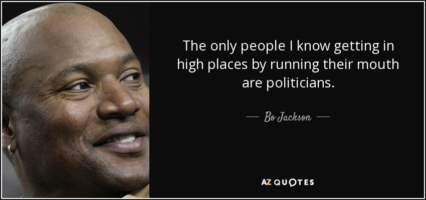 The only people I know getting in high places by running their mouth are politicians. - Bo Jackson