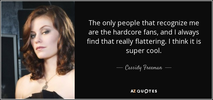 The only people that recognize me are the hardcore fans, and I always find that really flattering. I think it is super cool. - Cassidy Freeman