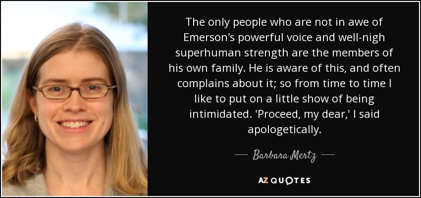The only people who are not in awe of Emerson's powerful voice and well-nigh superhuman strength are the members of his own family. He is aware of this, and often complains about it; so from time to time I like to put on a little show of being intimidated. 'Proceed, my dear,' I said apologetically. - Barbara Mertz