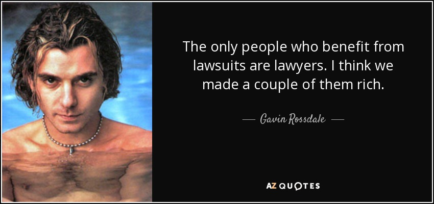 The only people who benefit from lawsuits are lawyers. I think we made a couple of them rich. - Gavin Rossdale