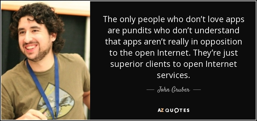 The only people who don't love apps are pundits who don't understand that apps aren't really in opposition to the open Internet. They're just superior clients to open Internet services. - John Gruber