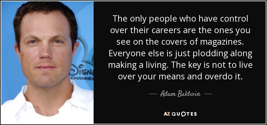The only people who have control over their careers are the ones you see on the covers of magazines. Everyone else is just plodding along making a living. The key is not to live over your means and overdo it. - Adam Baldwin