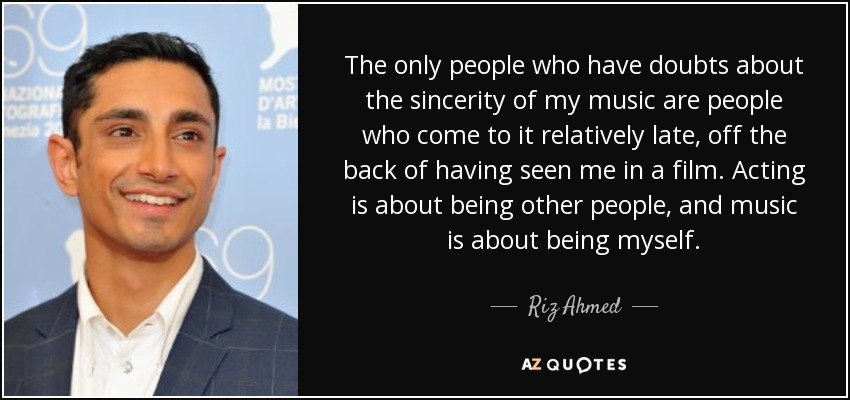 The only people who have doubts about the sincerity of my music are people who come to it relatively late, off the back of having seen me in a film. Acting is about being other people, and music is about being myself. - Riz Ahmed