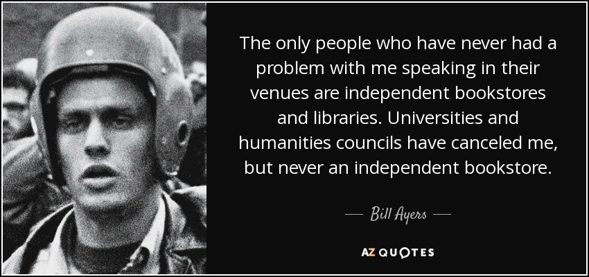 The only people who have never had a problem with me speaking in their venues are independent bookstores and libraries. Universities and humanities councils have canceled me, but never an independent bookstore. - Bill Ayers