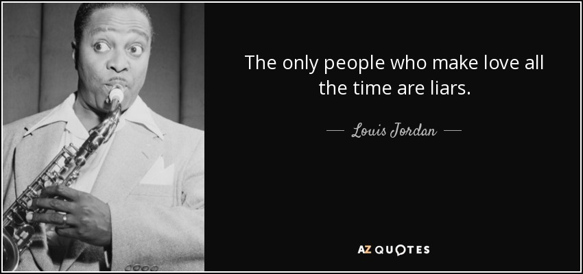 The only people who make love all the time are liars. - Louis Jordan