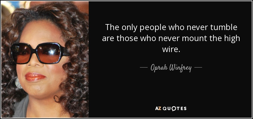 The only people who never tumble are those who never mount the high wire. - Oprah Winfrey