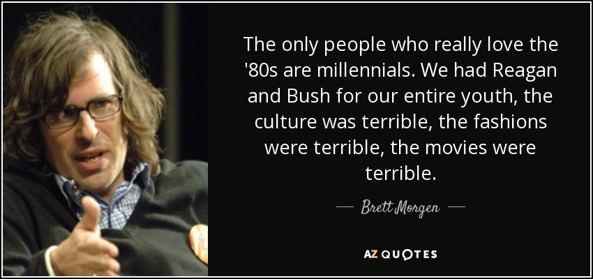 The only people who really love the '80s are millennials. We had Reagan and Bush for our entire youth, the culture was terrible, the fashions were terrible, the movies were terrible. - Brett Morgen