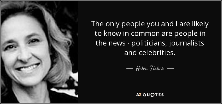 The only people you and I are likely to know in common are people in the news - politicians, journalists and celebrities. - Helen Fisher