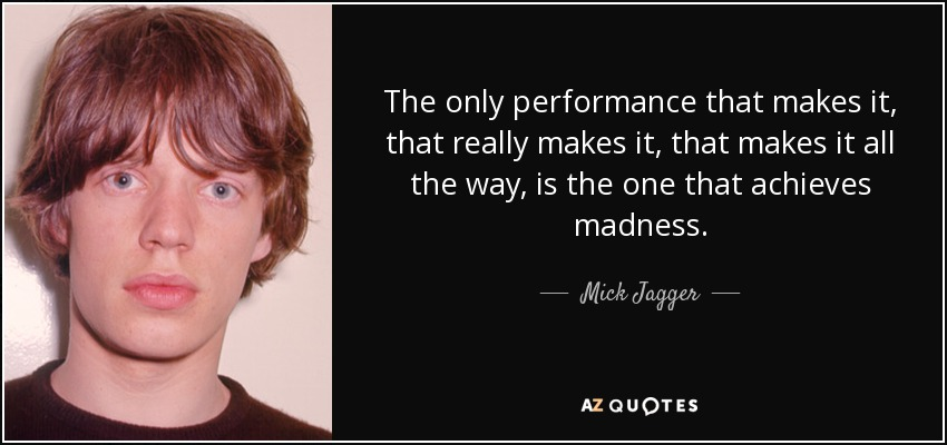 The only performance that makes it, that really makes it, that makes it all the way, is the one that achieves madness. - Mick Jagger