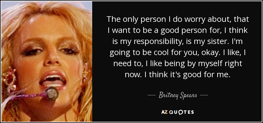The only person I do worry about, that I want to be a good person for, I think is my responsibility, is my sister. I'm going to be cool for you, okay. I like, I need to, I like being by myself right now. I think it's good for me. - Britney Spears