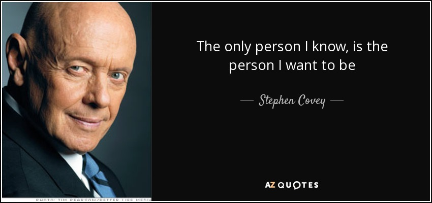 The only person I know, is the person I want to be - Stephen Covey