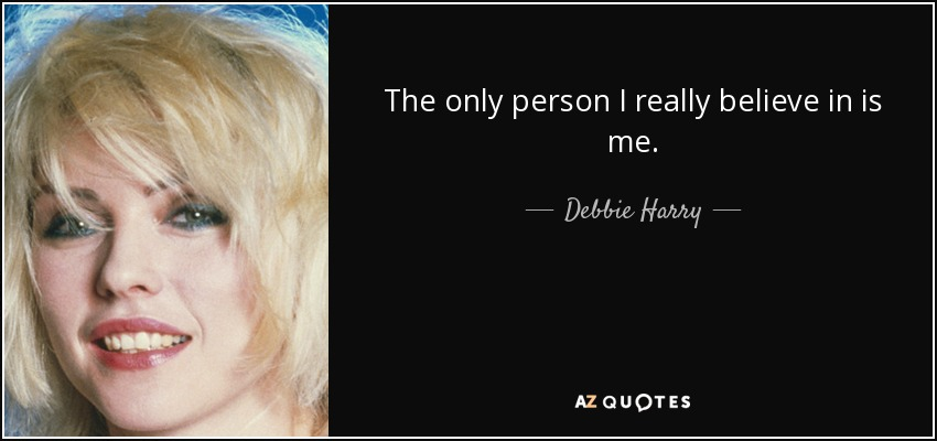 The only person I really believe in is me. - Debbie Harry