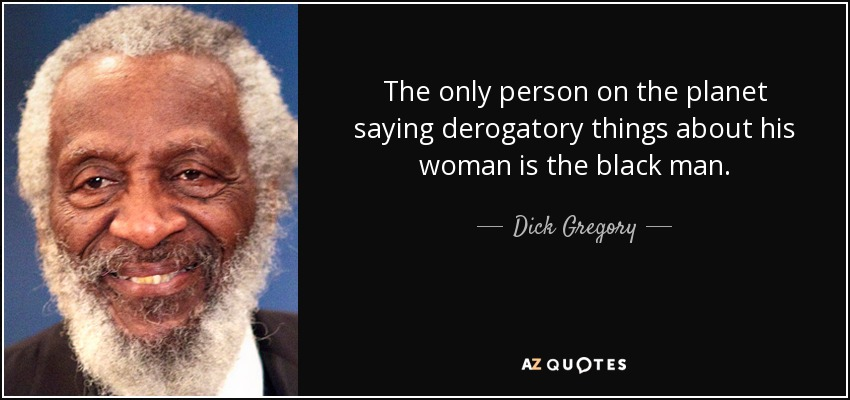 The only person on the planet saying derogatory things about his woman is the black man. - Dick Gregory