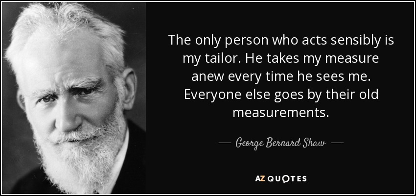 The only person who acts sensibly is my tailor. He takes my measure anew every time he sees me. Everyone else goes by their old measurements. - George Bernard Shaw