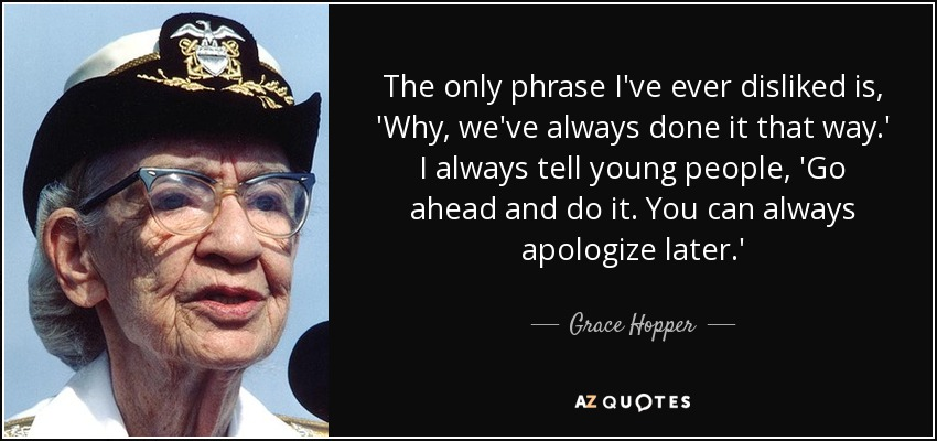 The only phrase I've ever disliked is, 'Why, we've always done it that way.' I always tell young people, 'Go ahead and do it. You can always apologize later.' - Grace Hopper
