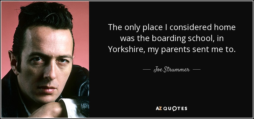 The only place I considered home was the boarding school, in Yorkshire, my parents sent me to. - Joe Strummer