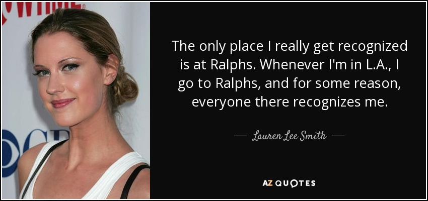 The only place I really get recognized is at Ralphs. Whenever I'm in L.A., I go to Ralphs, and for some reason, everyone there recognizes me. - Lauren Lee Smith