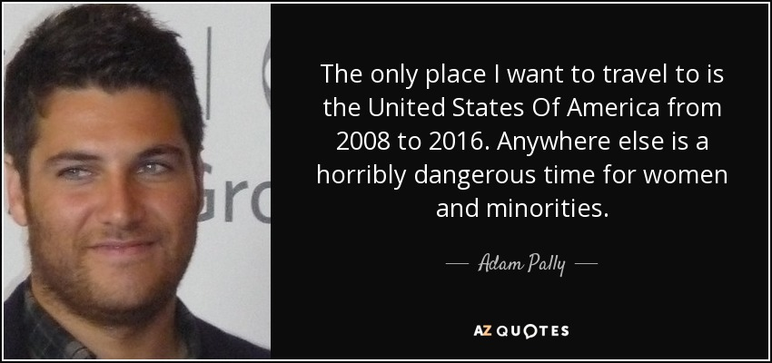 The only place I want to travel to is the United States Of America from 2008 to 2016. Anywhere else is a horribly dangerous time for women and minorities. - Adam Pally