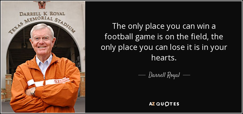 The only place you can win a football game is on the field, the only place you can lose it is in your hearts. - Darrell Royal