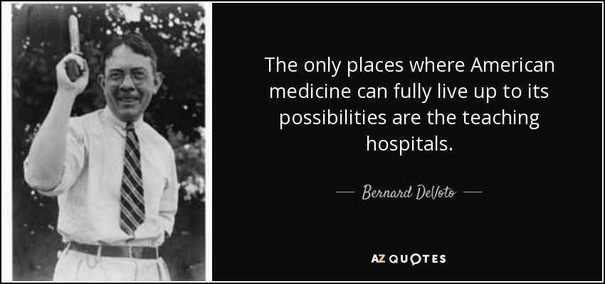 The only places where American medicine can fully live up to its possibilities are the teaching hospitals. - Bernard DeVoto