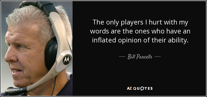 The only players I hurt with my words are the ones who have an inflated opinion of their ability. - Bill Parcells