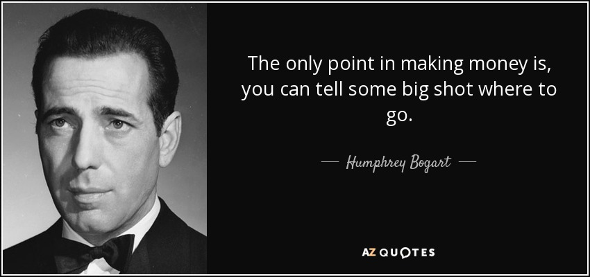 The only point in making money is, you can tell some big shot where to go. - Humphrey Bogart