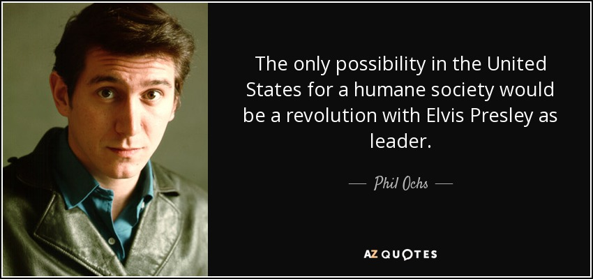 The only possibility in the United States for a humane society would be a revolution with Elvis Presley as leader. - Phil Ochs