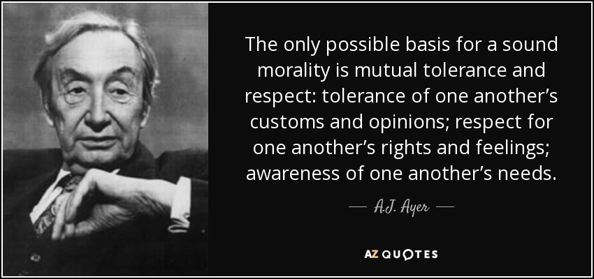 The only possible basis for a sound morality is mutual tolerance and respect: tolerance of one another's customs and opinions; respect for one another's rights and feelings; awareness of one another's needs. - A.J. Ayer