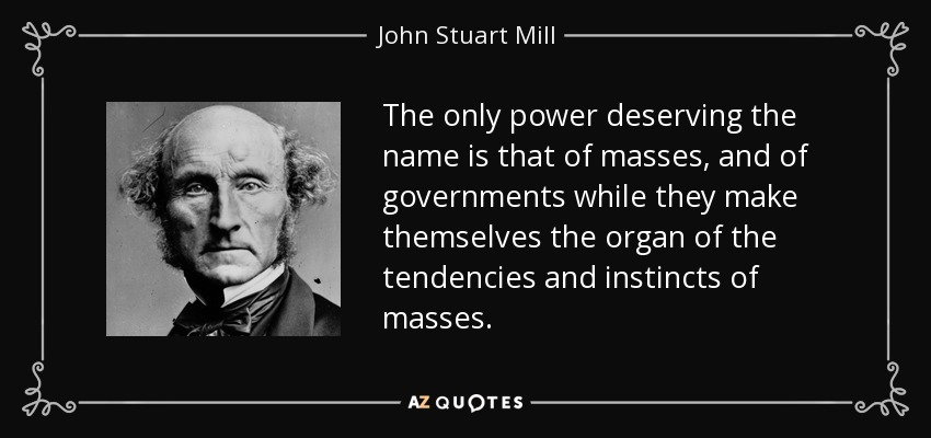 The only power deserving the name is that of masses, and of governments while they make themselves the organ of the tendencies and instincts of masses. - John Stuart Mill