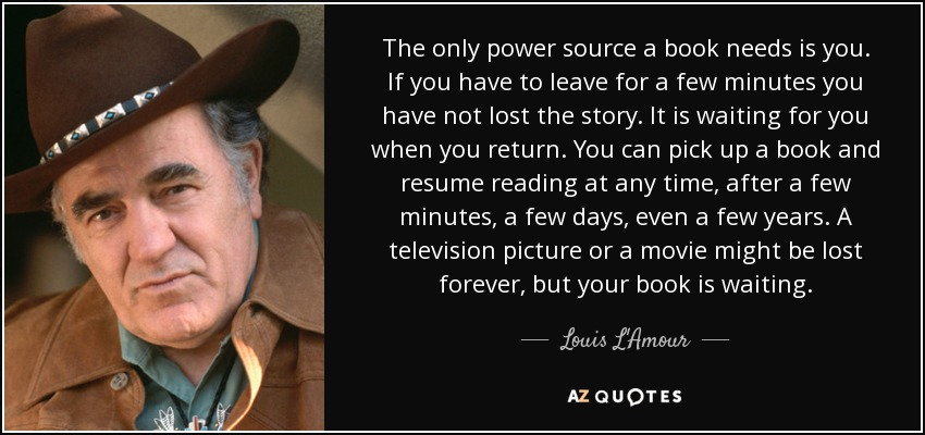 The only power source a book needs is you. If you have to leave for a few minutes you have not lost the story. It is waiting for you when you return. You can pick up a book and resume reading at any time, after a few minutes, a few days, even a few years. A television picture or a movie might be lost forever, but your book is waiting. - Louis L'Amour