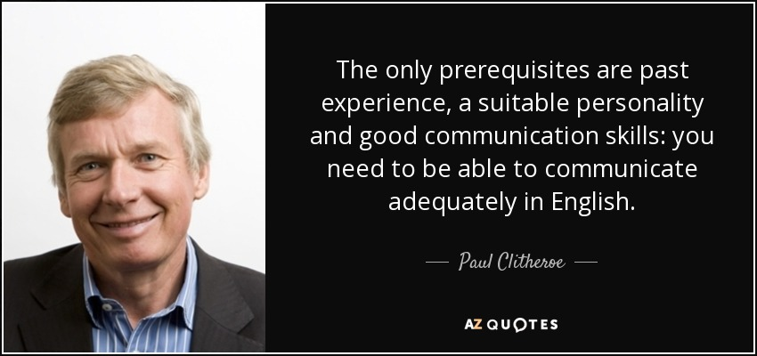 The only prerequisites are past experience, a suitable personality and good communication skills: you need to be able to communicate adequately in English. - Paul Clitheroe