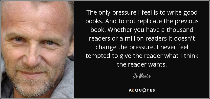 The only pressure I feel is to write good books. And to not replicate the previous book. Whether you have a thousand readers or a million readers it doesn't change the pressure. I never feel tempted to give the reader what I think the reader wants. - Jo Nesbo