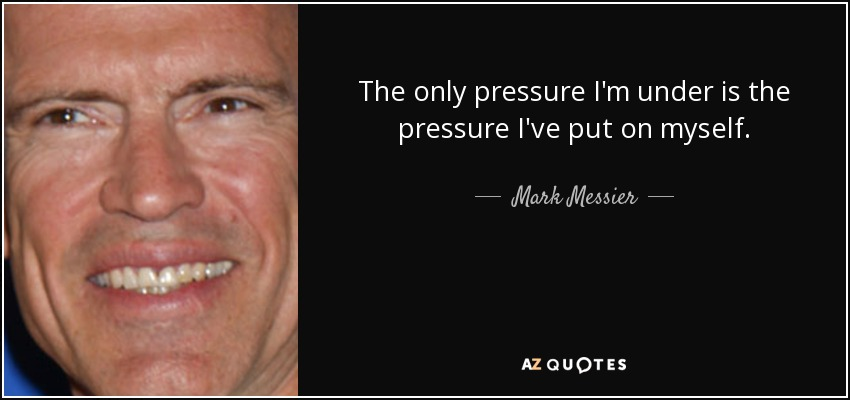 The only pressure I'm under is the pressure I've put on myself. - Mark Messier