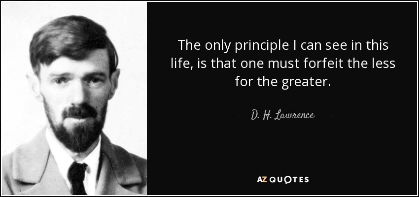 The only principle I can see in this life, is that one must forfeit the less for the greater. - D. H. Lawrence