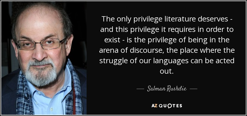 The only privilege literature deserves - and this privilege it requires in order to exist - is the privilege of being in the arena of discourse, the place where the struggle of our languages can be acted out. - Salman Rushdie