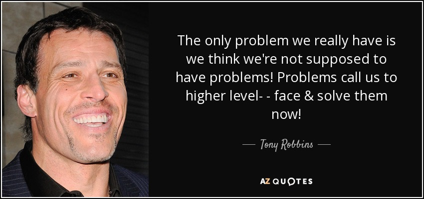 The only problem we really have is we think we're not supposed to have problems! Problems call us to higher level- - face & solve them now! - Tony Robbins