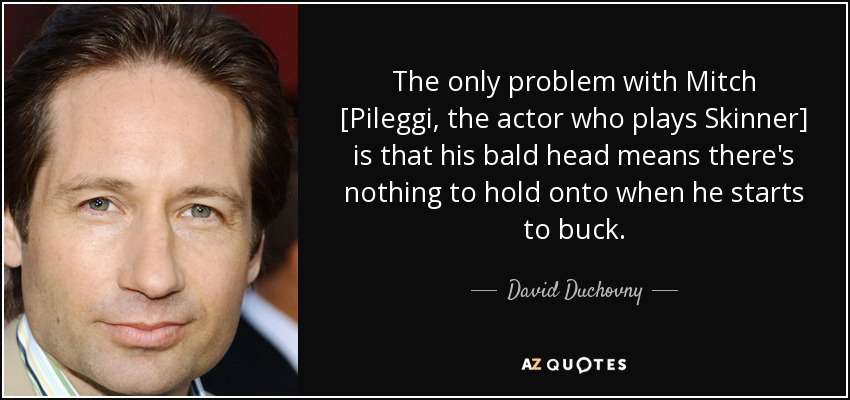 The only problem with Mitch [Pileggi, the actor who plays Skinner] is that his bald head means there's nothing to hold onto when he starts to buck. - David Duchovny