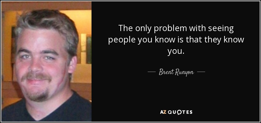 The only problem with seeing people you know is that they know you. - Brent Runyon